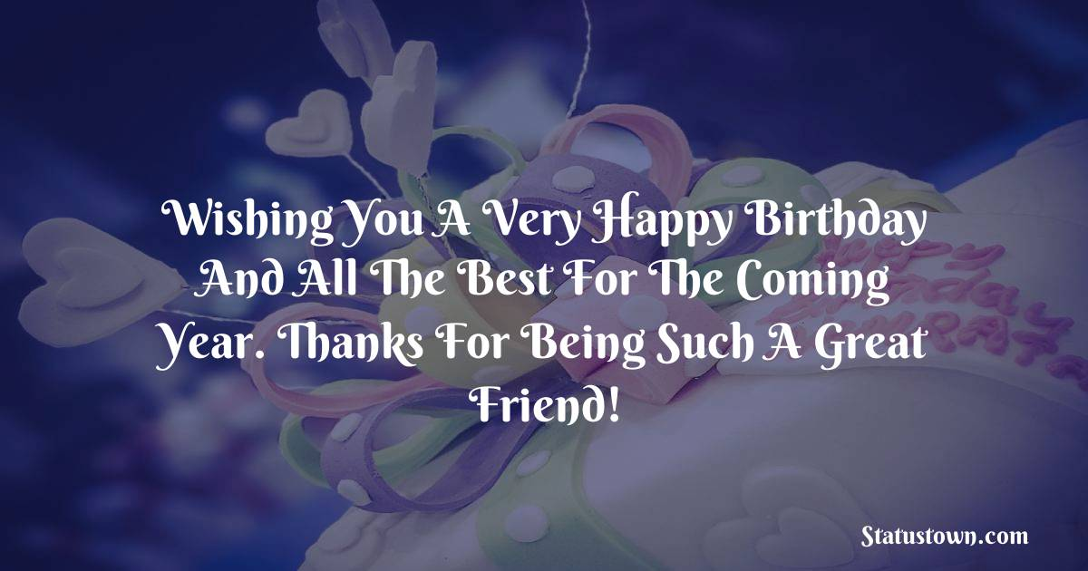 Birthday Wishes for Friends -   Wishing you a very happy birthday and all the best for the coming year. Thanks for being such a great friend!