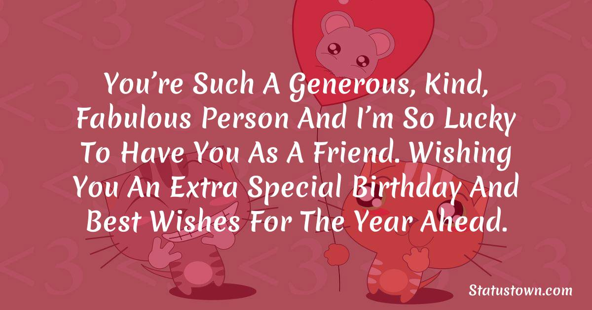 Birthday Wishes for Friends -   You're such a generous, kind, fabulous person and I'm so lucky to have you as a friend. Wishing you an extra special birthday and best wishes for the year ahead.