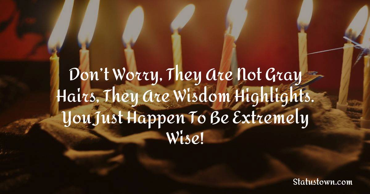 Birthday Wishes for Friends -   Don't worry, they are not gray hairs, they are wisdom highlights. You just happen to be extremely wise!