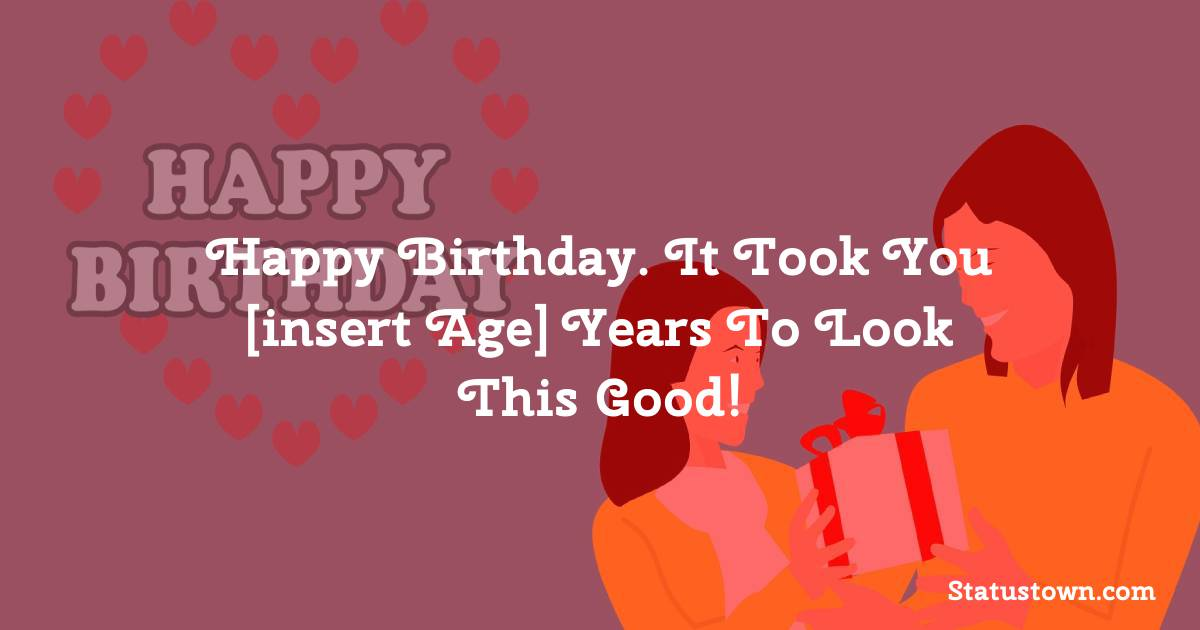Birthday Wishes for Friends -   Happy birthday. It took you [insert age] years to look this good!