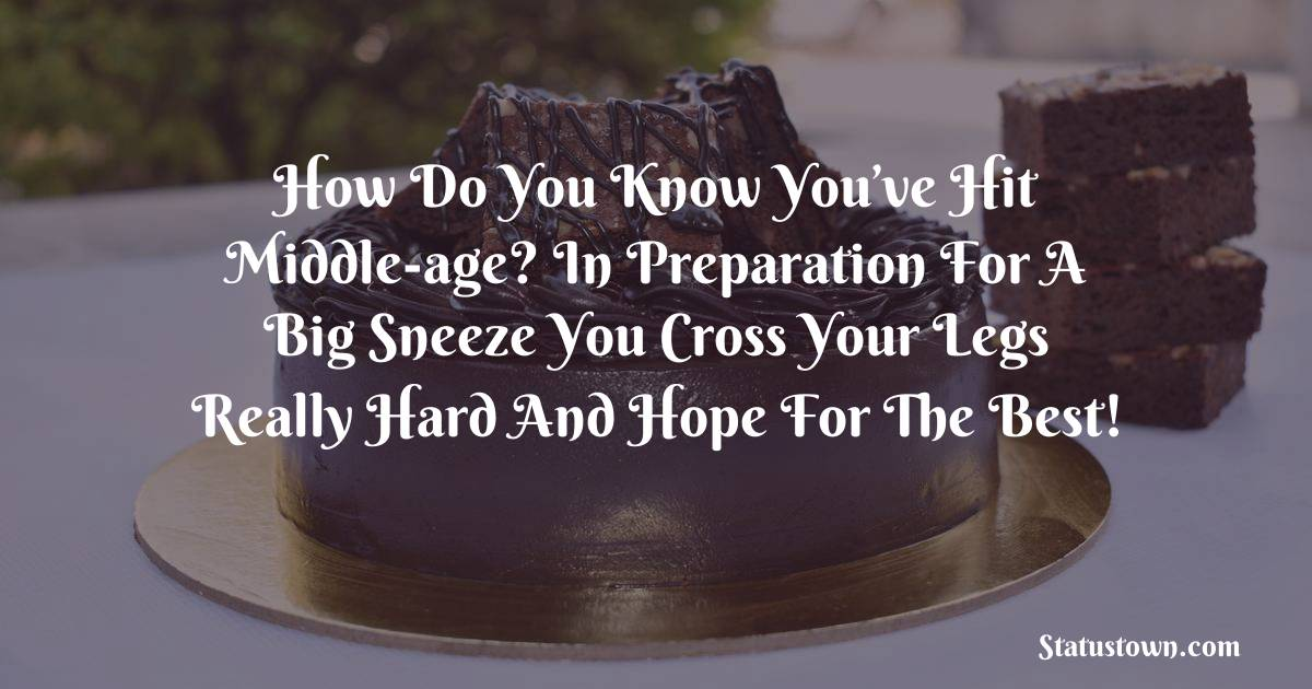 Birthday Wishes for Friends -   How do you know you've hit middle-age? In preparation for a big sneeze you cross your legs really hard and hope for the best!