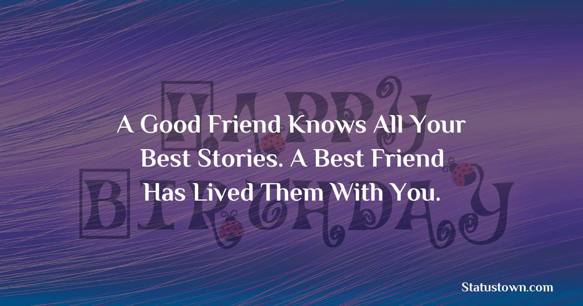 Birthday Wishes for Friends -   A good friend knows all your best stories. A best friend has lived them with you.