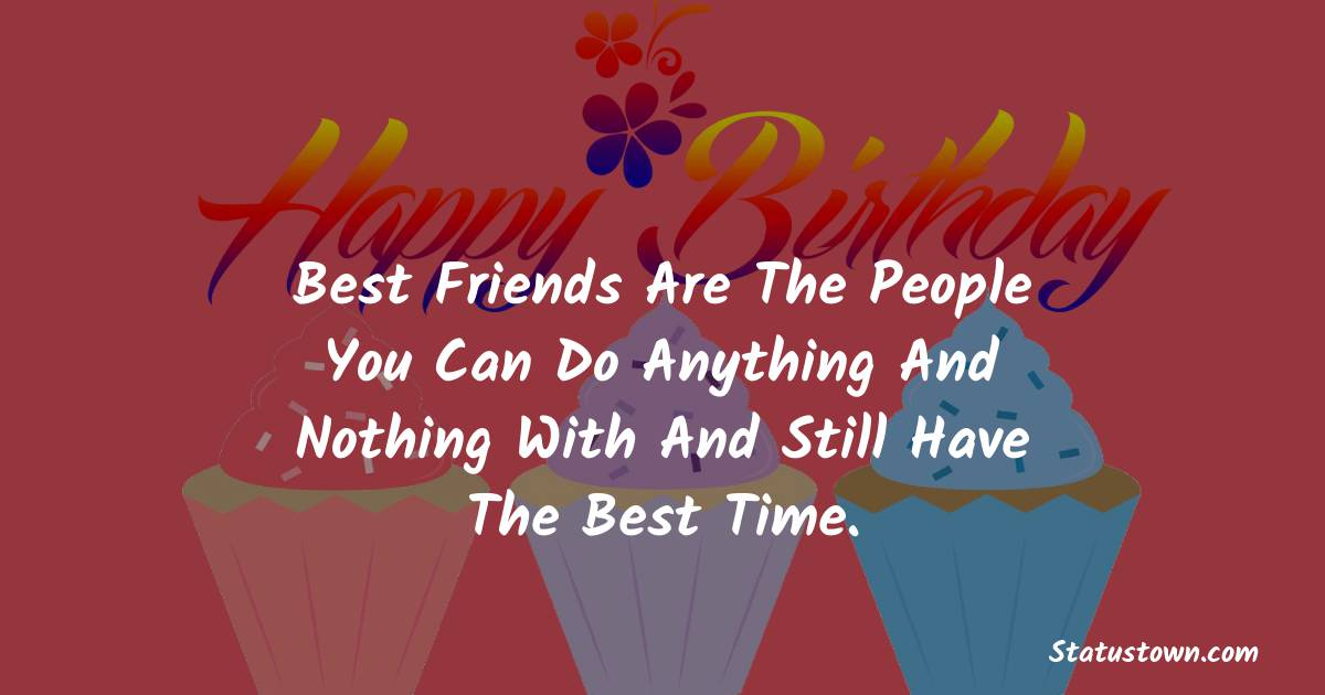 Birthday Wishes for Friends -   Best friends are the people you can do anything and nothing with and still have the best time.