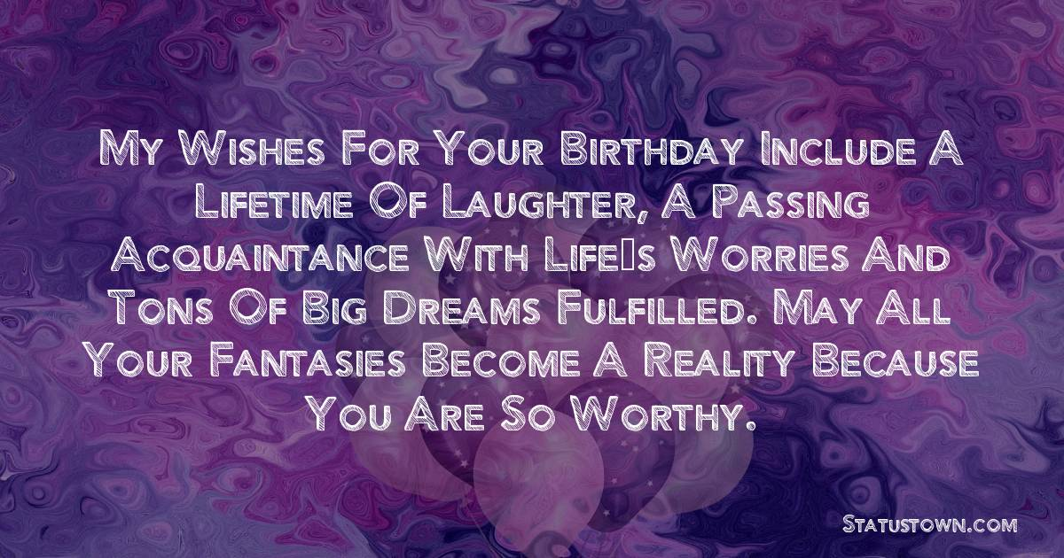 Birthday Wishes for Friends -   My wishes for your birthday include a lifetime of laughter, a passing acquaintance with life's worries and tons of big dreams fulfilled. May all your fantasies become a reality because you are so worthy.
