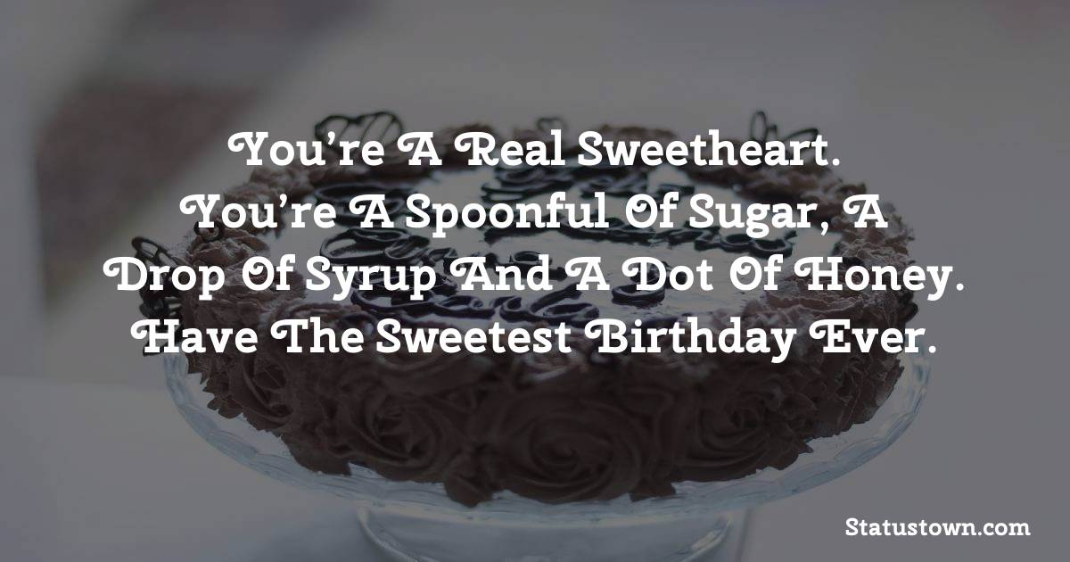 Birthday Wishes for Friends -   You're a real sweetheart. You're a spoonful of sugar, a drop of syrup and a dot of honey. Have the sweetest birthday ever.