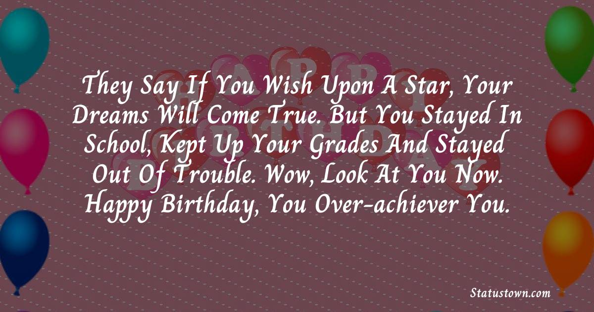 Birthday Wishes for Friends -   They say if you wish upon a star, your dreams will come true. But you stayed in school, kept up your grades and stayed out of trouble. Wow, look at you now. Happy Birthday, you over-achiever you.