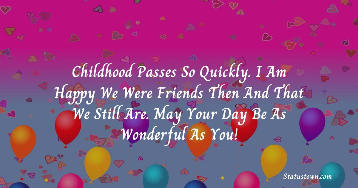Birthday Wishes for Friends -   Childhood passes so quickly. I am happy we were friends then and that we still are. May your day be as wonderful as you!