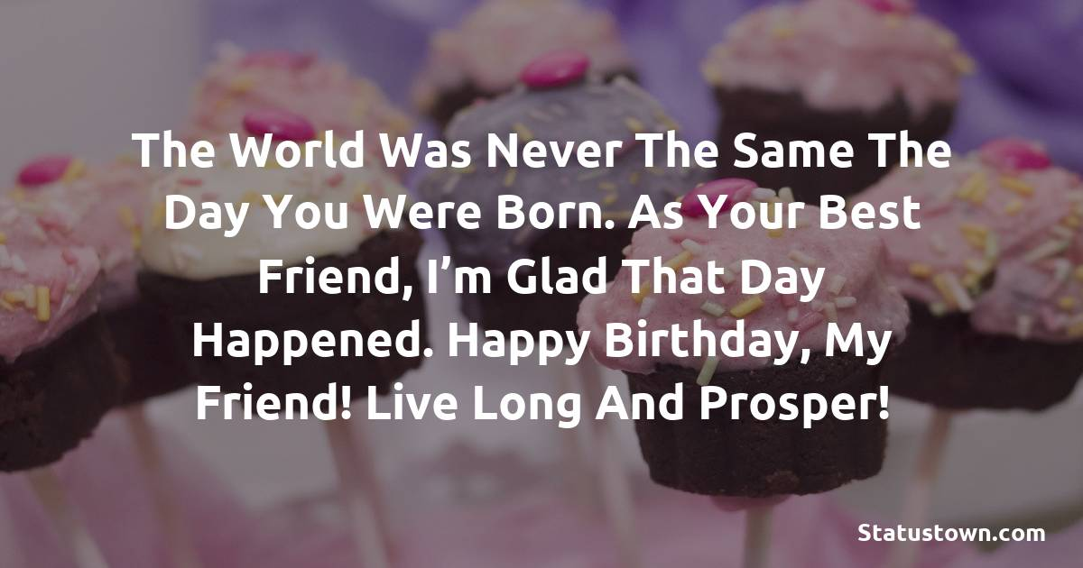 The world was never the same the day you were born. As your best friend, I'm glad that day happened. Happy Birthday, my friend! Live long and prosper!   - Birthday Wishes for Friends