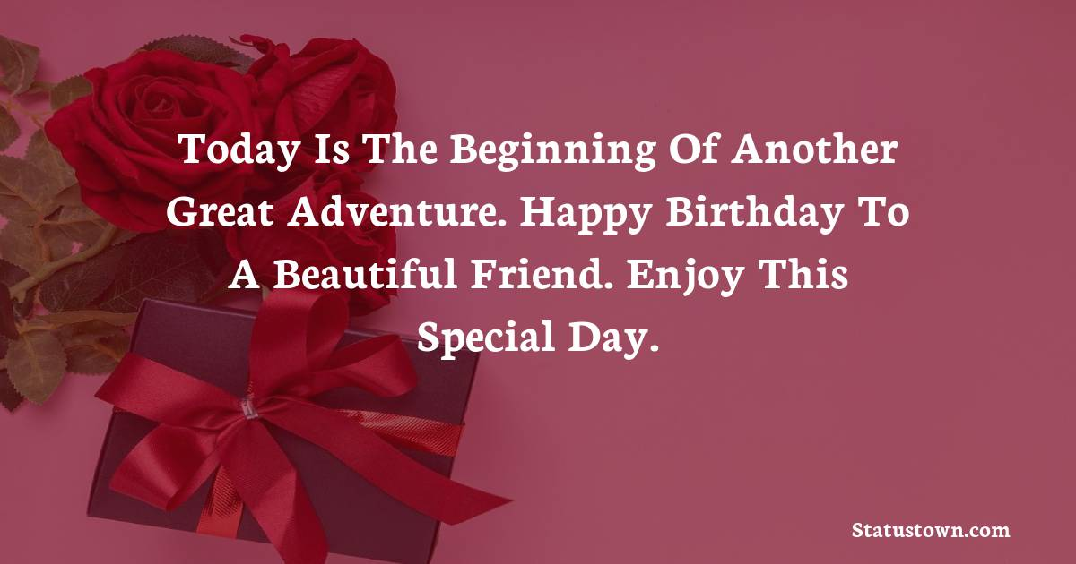 Birthday Wishes for Friends -   Today is the beginning of another great adventure. Happy birthday to a beautiful friend. Enjoy this special day.