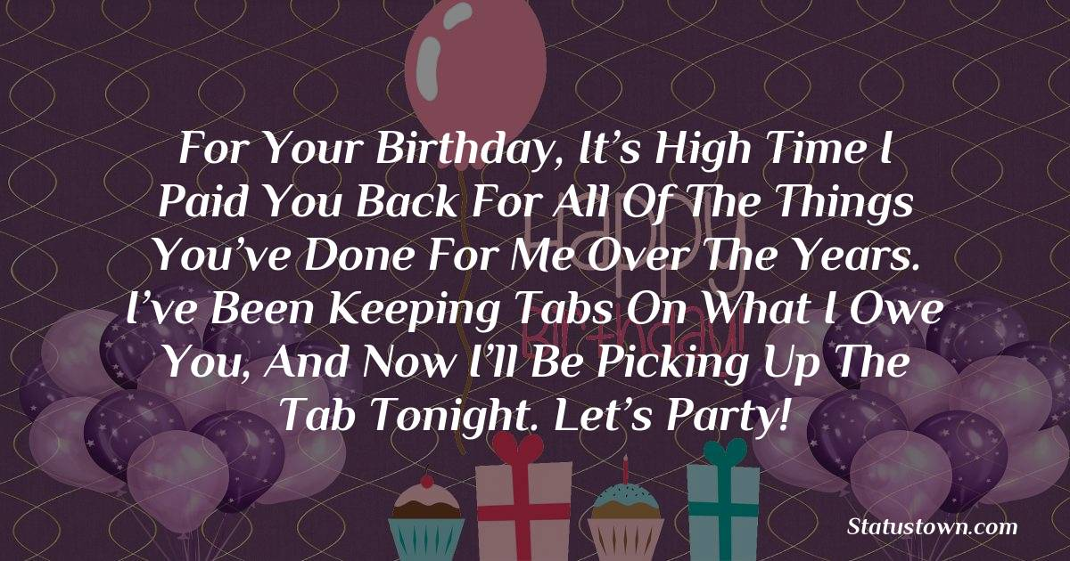For your birthday, it's high time I paid you back for all of the things you've done for me over the years. I've been keeping tabs on what I owe you, and now I'll be picking up the tab tonight. Let's party!   - Birthday Wishes for Friends