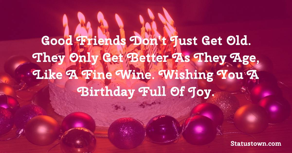 Birthday Wishes for Friends -   Good friends don't just get old. They only get better as they age, like a fine wine. Wishing you a birthday full of joy.