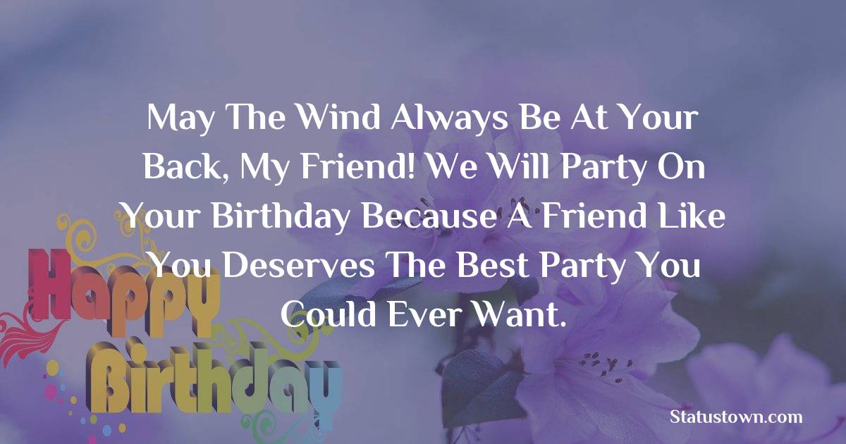 Birthday Wishes for Friends -   May the wind always be at your back, my friend! We will party on your birthday because a friend like you deserves the best party you could ever want.