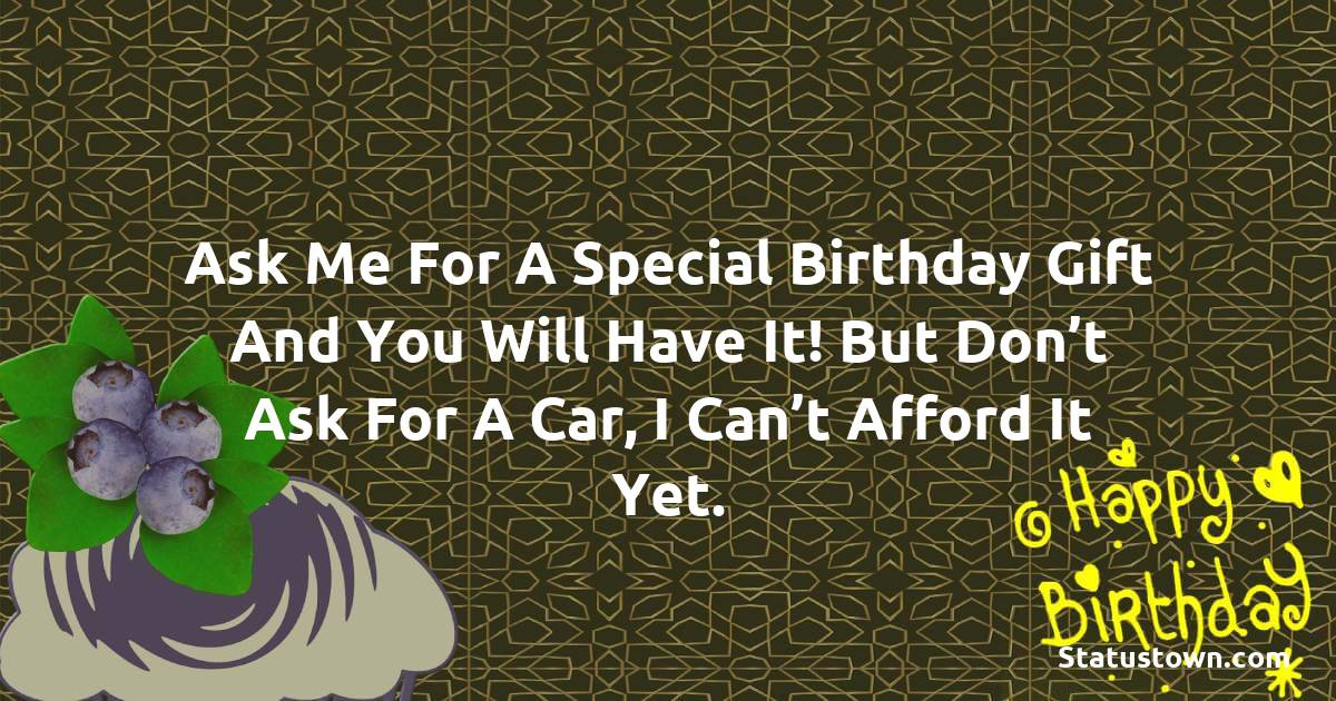 Birthday Wishes for Girlfriend -   Ask me for a special birthday gift and you will have it! But don't ask for a car, I can't afford it yet.