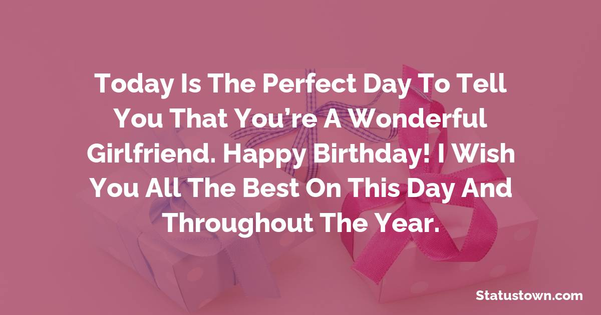 Birthday Wishes for Girlfriend -   Today is the perfect day to tell you that you're a wonderful girlfriend. Happy birthday! I wish you all the best on this day and throughout the year.