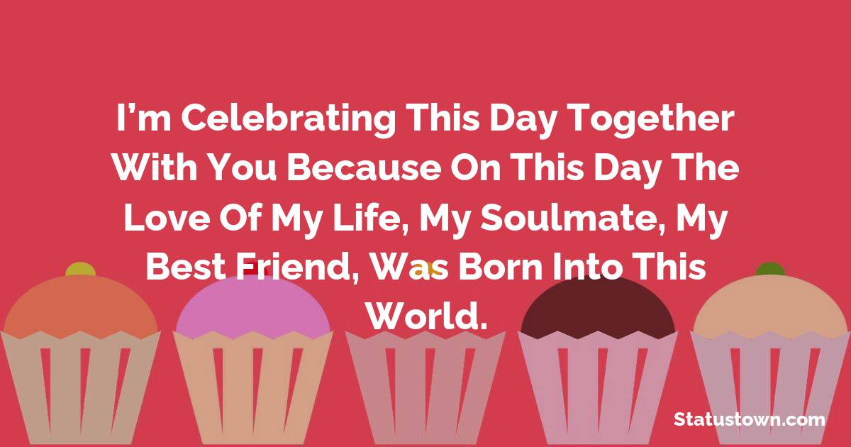 Birthday Wishes for Girlfriend -   I'm celebrating this day together with you because on this day the love of my life, my soulmate, my best friend, was born into this world.