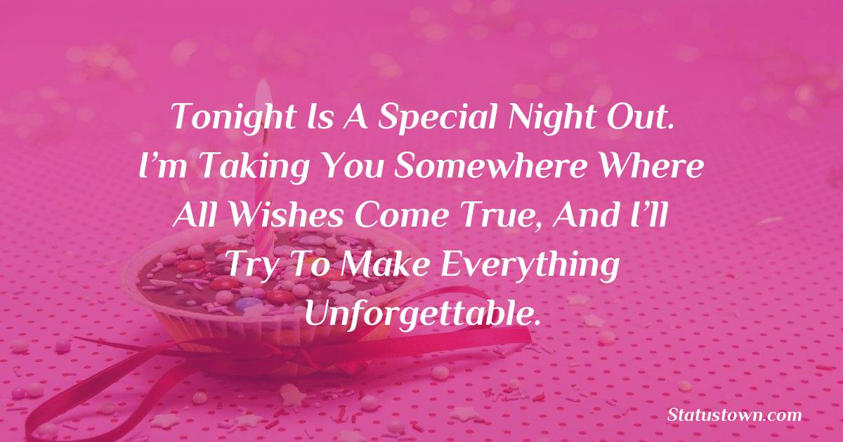 Birthday Wishes for Girlfriend -   Tonight is a special night out. I'm taking you somewhere where all wishes come true, and I'll try to make everything unforgettable.
