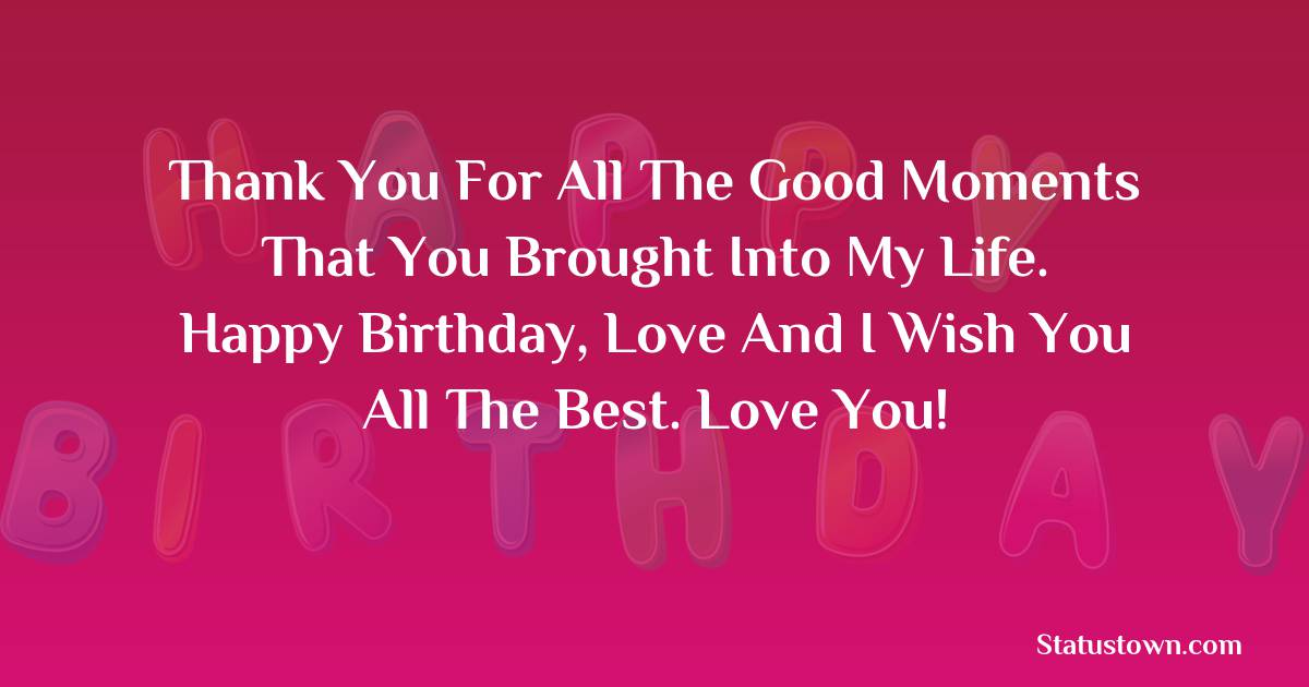Birthday Wishes for Girlfriend -   Thank you for all the good moments that you brought into my life. Happy birthday, love and I wish you all the best. Love you!