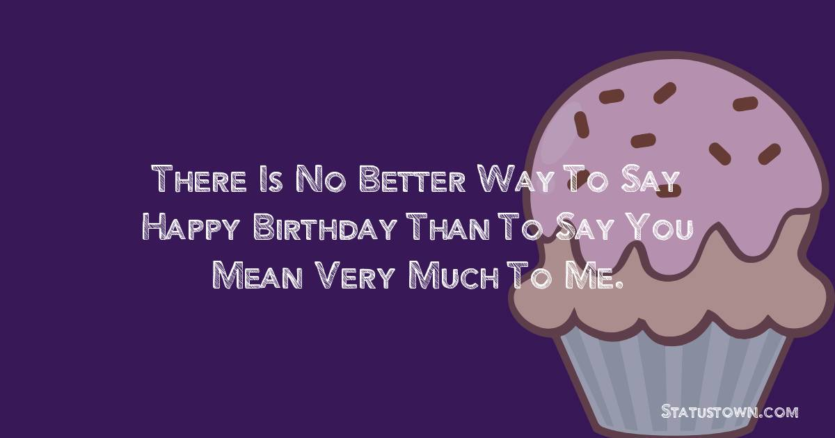 Birthday Wishes for Girlfriend -   There is no better way to say happy birthday than to say you mean very much to me.