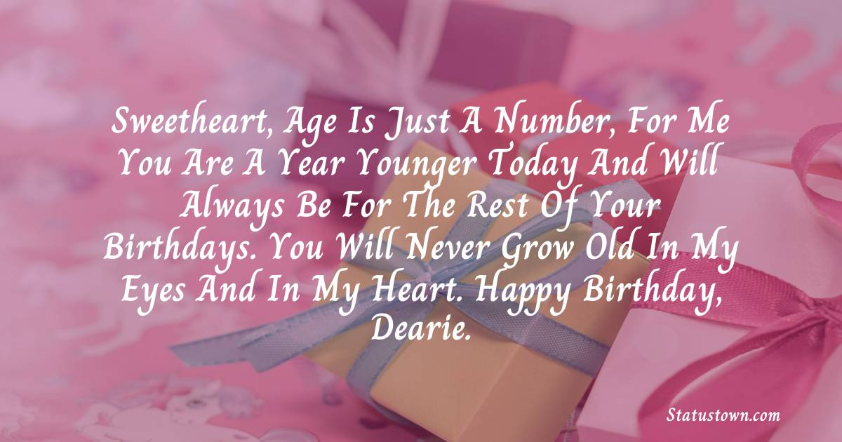 Birthday Wishes for Girlfriend -   Sweetheart, age is just a number, for me you are a year younger today and will always be for the rest of your birthdays. You will never grow old in my eyes and in my heart. Happy Birthday, Dearie.