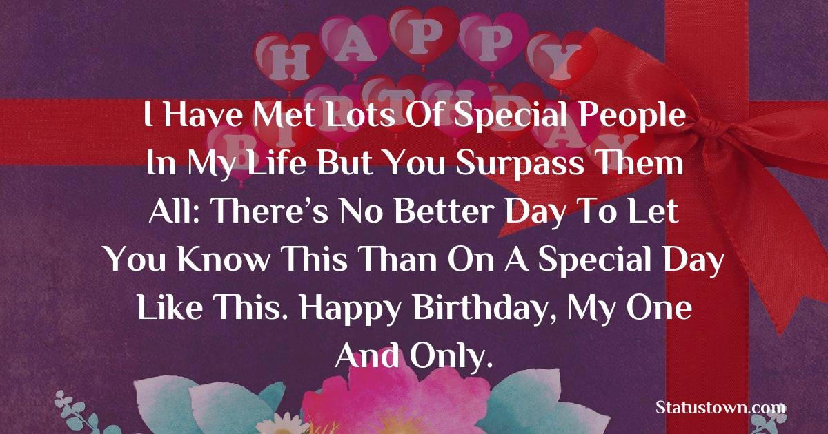 Birthday Wishes for Girlfriend -   I have met lots of special people in my life but you surpass them all: There's no better day to let you know this than on a special day like this. Happy Birthday, My One and Only.