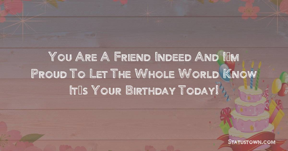 Birthday Wishes for Girlfriend -   You are a friend indeed and I'm proud to let the whole world know it's your birthday today!
