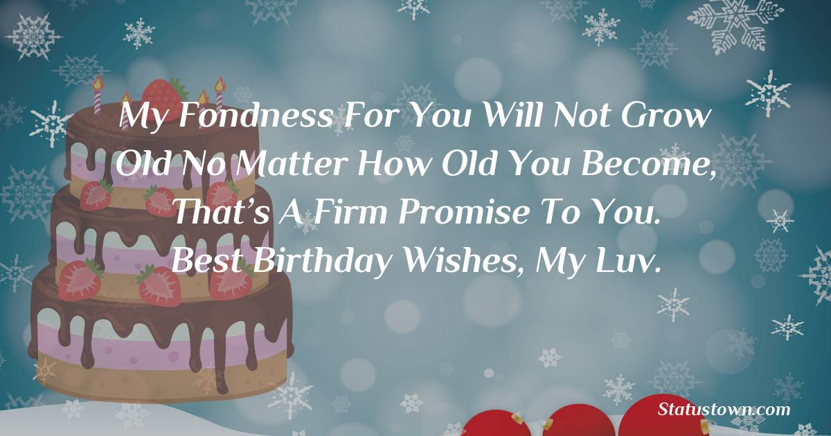 Birthday Wishes for Girlfriend -   My fondness for you will not grow old no matter how old you become, that's a firm promise to you. Best Birthday Wishes, My Luv.