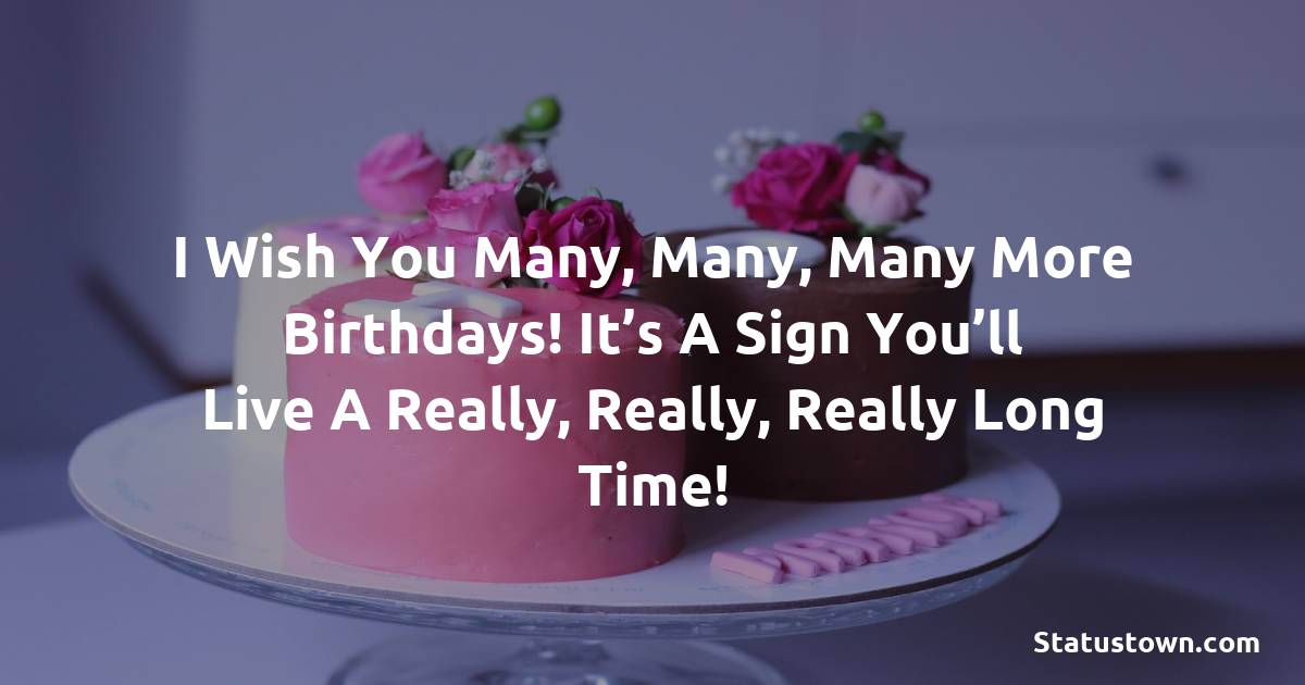 Birthday Wishes for Girlfriend -   I wish you many, many, many more birthdays! It's a sign you'll live a really, really, really long time!