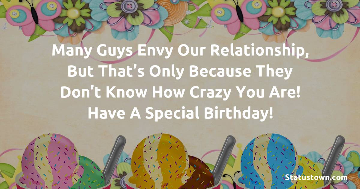 Birthday Wishes for Girlfriend -   Many guys envy our relationship, but that's only because they don't know how crazy you are! Have a special birthday!