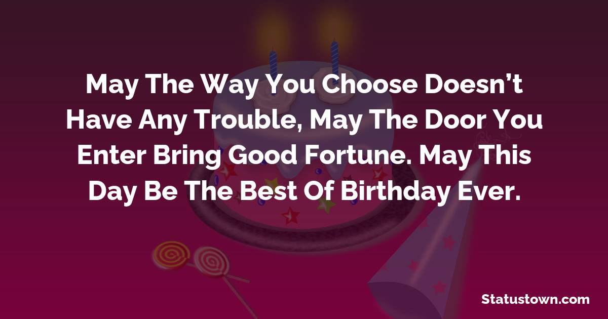 Birthday Wishes for Girlfriend -   May the way you choose doesn't have any trouble, may the door you enter bring good fortune. May this day be the best of birthday ever.