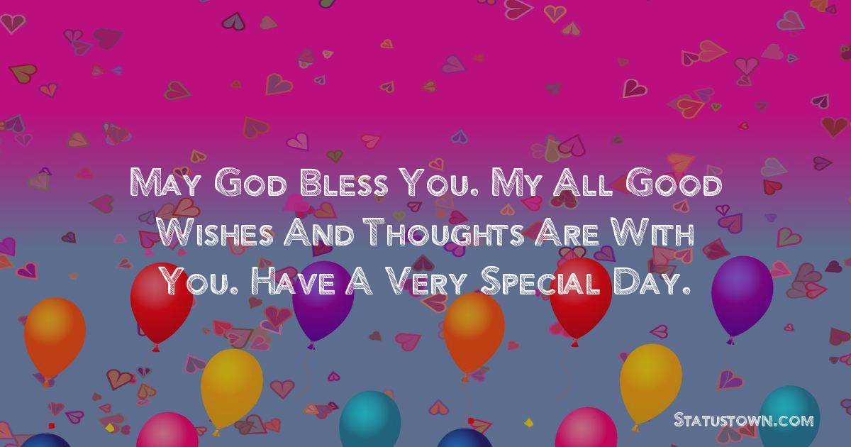 May god bless you. My all good wishes and thoughts are with you. Have a very special day.  - Birthday Wishes for Girlfriend