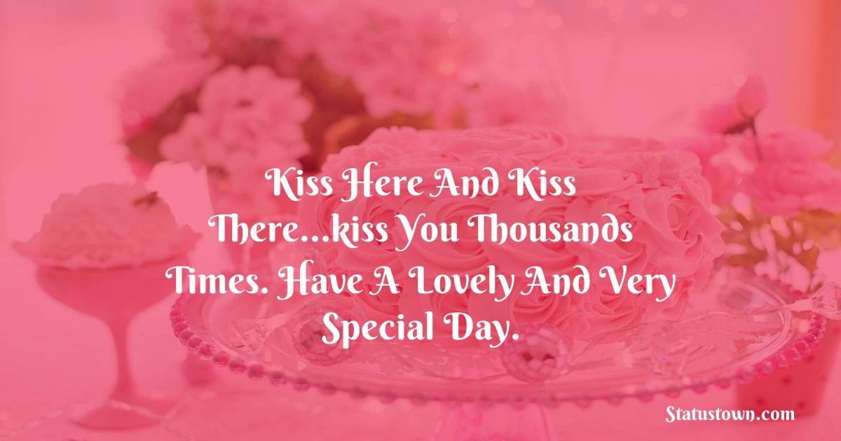 Birthday Wishes for Girlfriend -   Kiss here and kiss there…kiss you thousands times. Have a lovely and very special day.