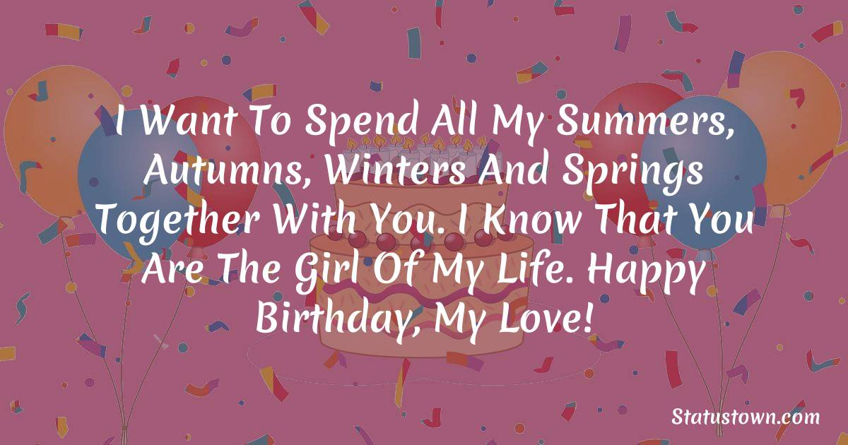 Birthday Wishes for Girlfriend -   I want to spend all my summers, autumns, winters and springs together with you. I know that you are the girl of my life. Happy birthday, my love!