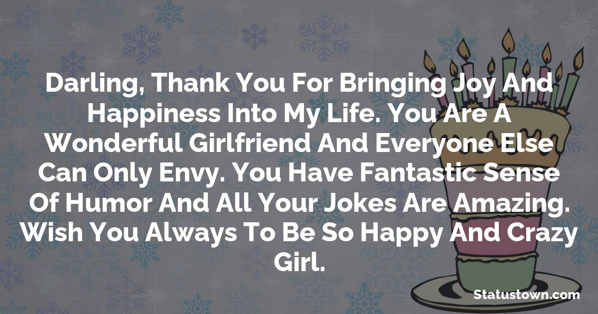 Birthday Wishes for Girlfriend -   Darling, thank you for bringing joy and happiness into my life. You are a wonderful girlfriend and everyone else can only envy. You have fantastic sense of humor and all your jokes are amazing. Wish you always to be so happy and crazy girl.