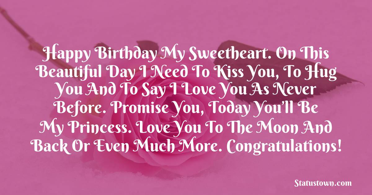 Birthday Wishes for Girlfriend - Happy birthday my sweetheart. On this beautiful day I need to kiss you, to hug you and to say I love you as never before. Promise you, today you'll be my Princess. Love you to the moon and back or even much more. Congratulations!