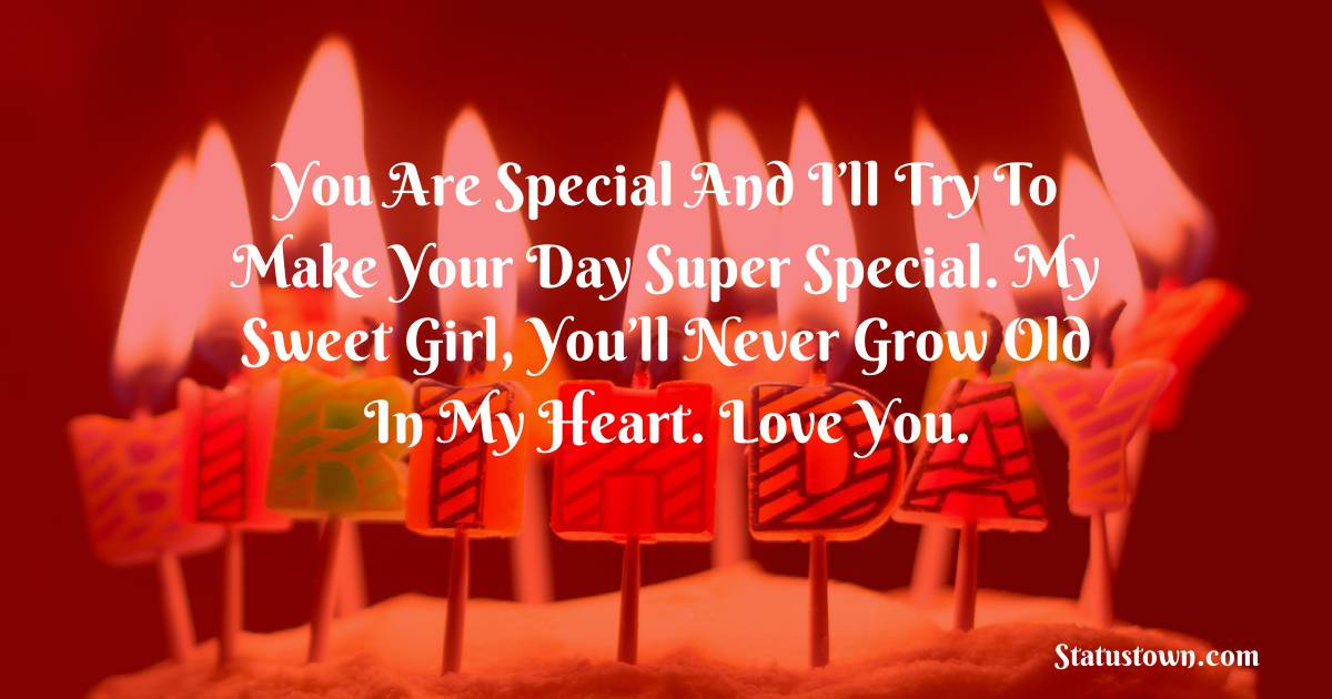 Birthday Wishes for Girlfriend -   You are special and I'll try to make your day super special. My sweet girl, you'll never grow old in my heart. Love you.