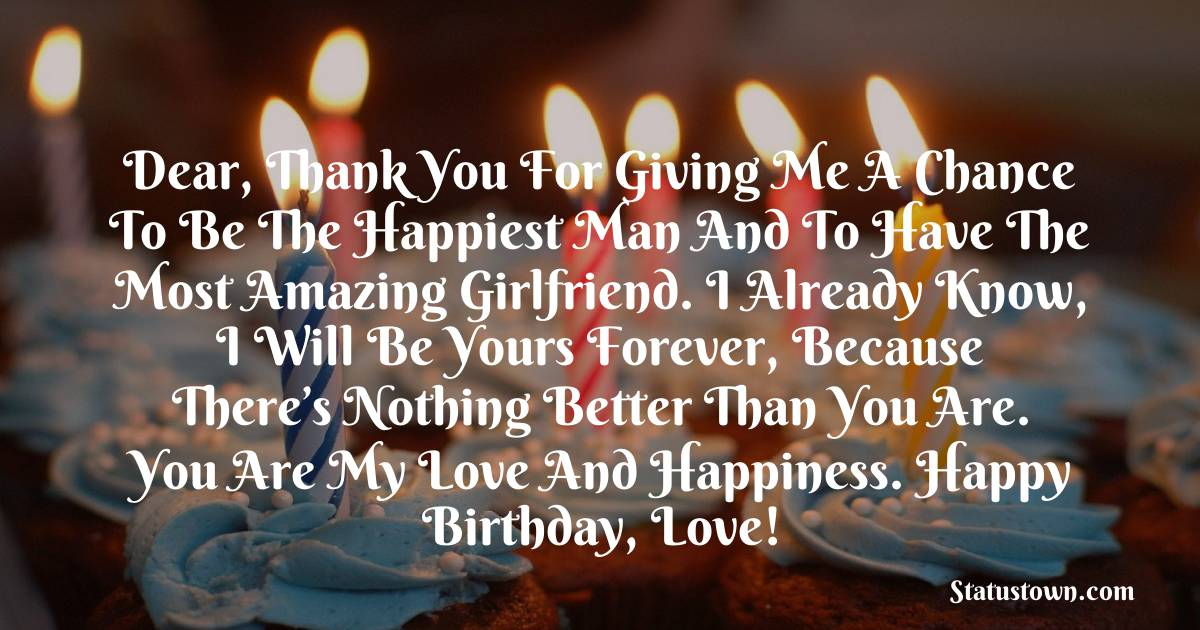 Birthday Wishes for Girlfriend -   Dear, thank you for giving me a chance to be the happiest man and to have the most amazing girlfriend. I already know, I will be yours forever, because there's nothing better than you are. You are my love and happiness. Happy birthday, love!