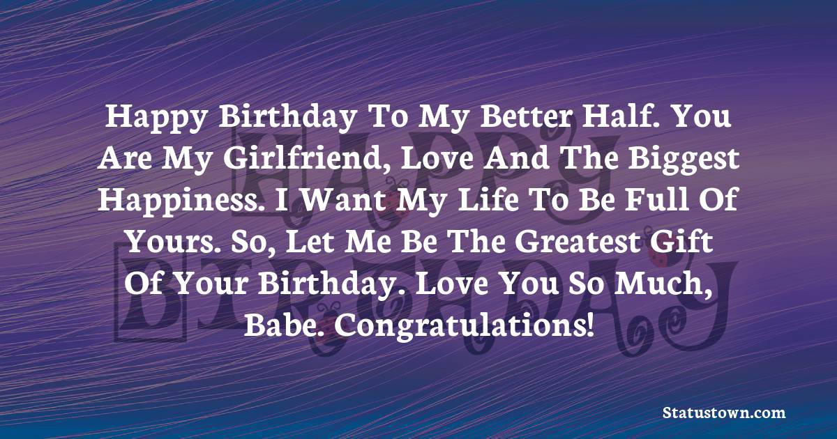 Birthday Wishes for Girlfriend -   Happy birthday to my better half. You are my girlfriend, love and the biggest happiness. I want my life to be full of yours. So, let me be the greatest gift of your birthday. Love you so much, babe. Congratulations!