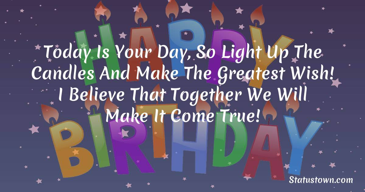 Birthday Wishes for Girlfriend -   Today is your day, so light up the candles and make the greatest wish! I believe that together we will make it come true!