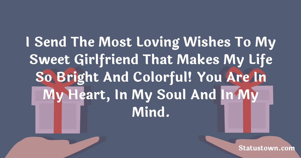Birthday Wishes for Girlfriend -   I send the most loving wishes to my sweet girlfriend that makes my life so bright and colorful!  You are in my heart, in my soul and in my mind.