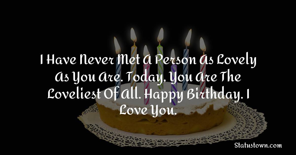 Birthday Wishes for Girlfriend -   I have never met a person as lovely as you are. Today, you are the loveliest of all. Happy birthday. I love you.