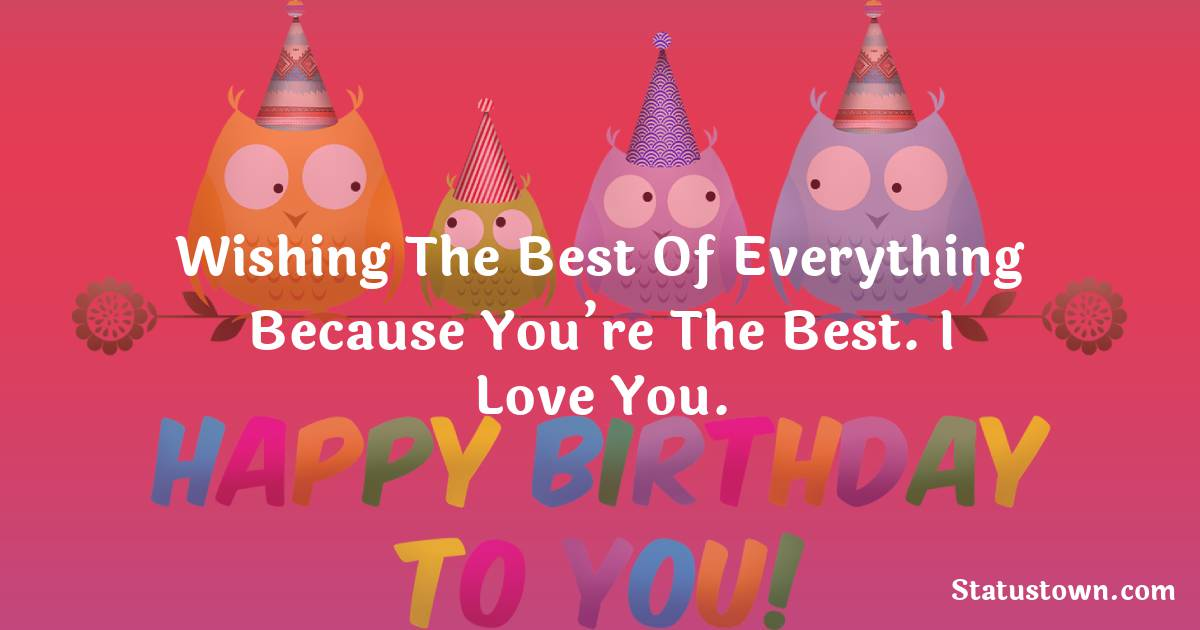 Birthday Wishes for Girlfriend -   Wishing the best of everything because you're the best. I love you.