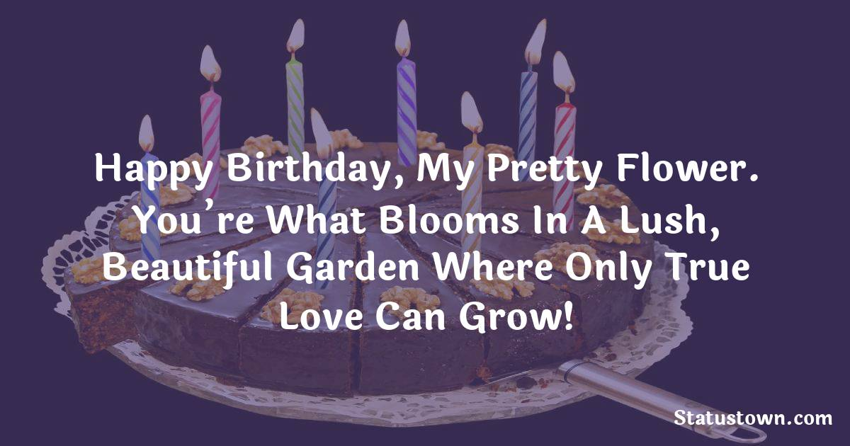 Birthday Wishes for Girlfriend -   Happy birthday, my pretty flower. You're what blooms in a lush, beautiful garden where only true love can grow!