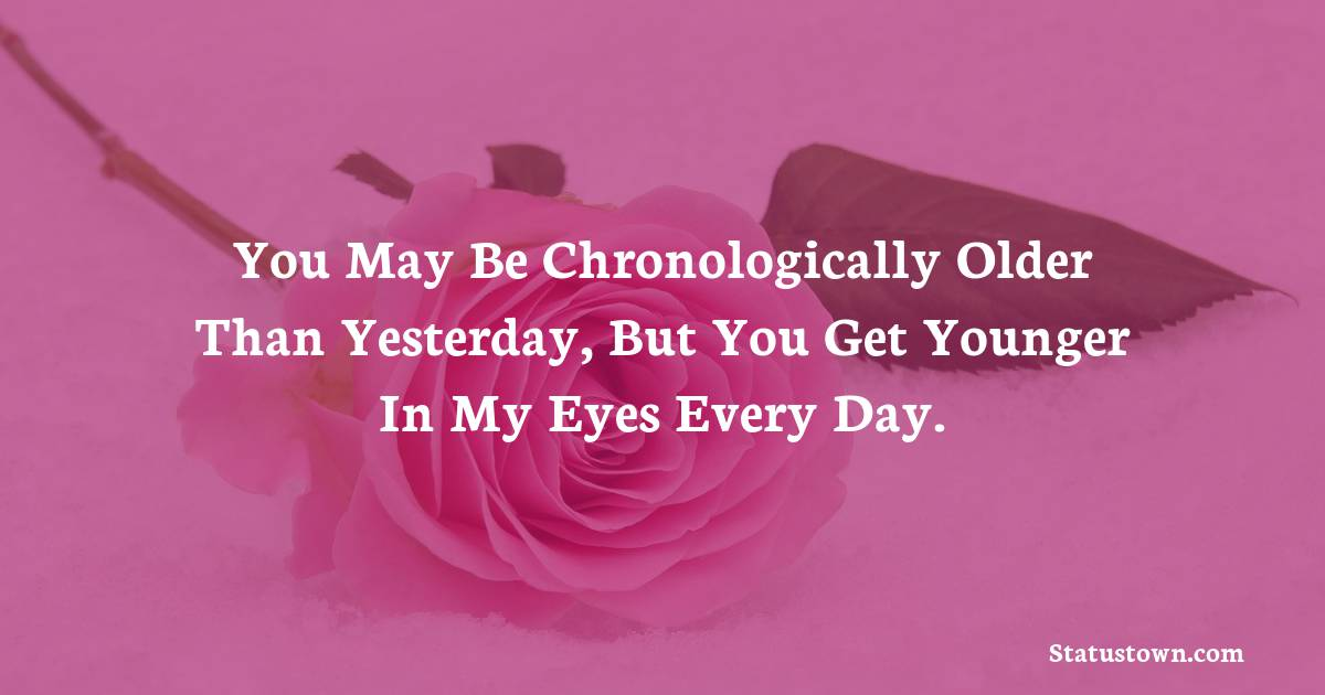 Birthday Wishes for Girlfriend -   You may be chronologically older than yesterday, but you get younger in my eyes every day.