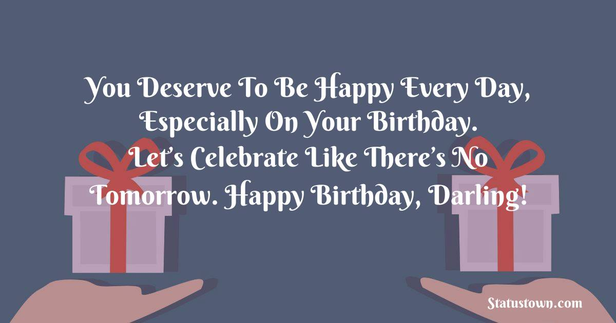 Birthday Wishes for Girlfriend -   You deserve to be happy every day, especially on your birthday. Let's celebrate like there's no tomorrow. Happy birthday, darling!