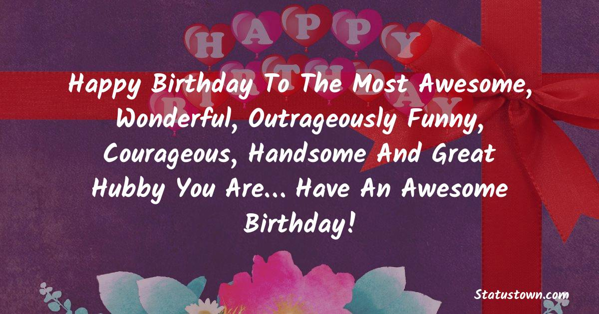 Birthday Wishes for Husband -   Happy birthday to the most awesome, wonderful, outrageously funny, courageous, handsome and great hubby you are… Have an awesome birthday!