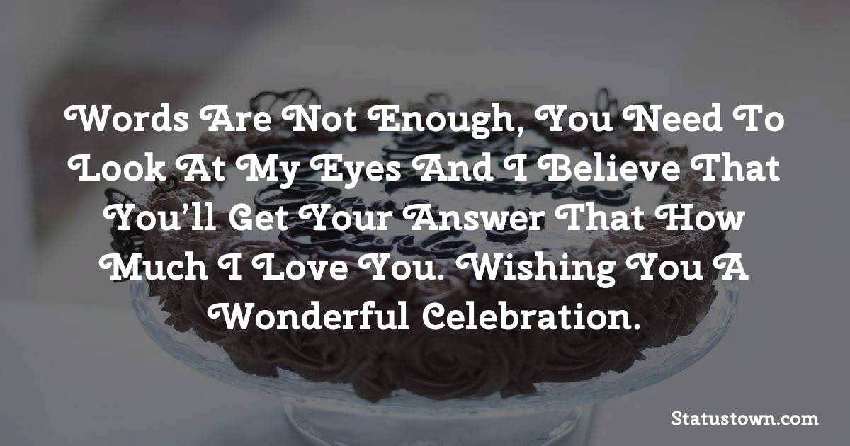 Birthday Wishes for Husband -   Words are not enough, you need to look at my eyes and I believe that you'll get your answer that how much I love you. Wishing you a wonderful celebration.