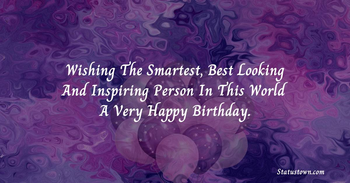 Birthday Wishes for Husband -   Wishing the smartest, best looking and inspiring person in this world a very happy birthday.