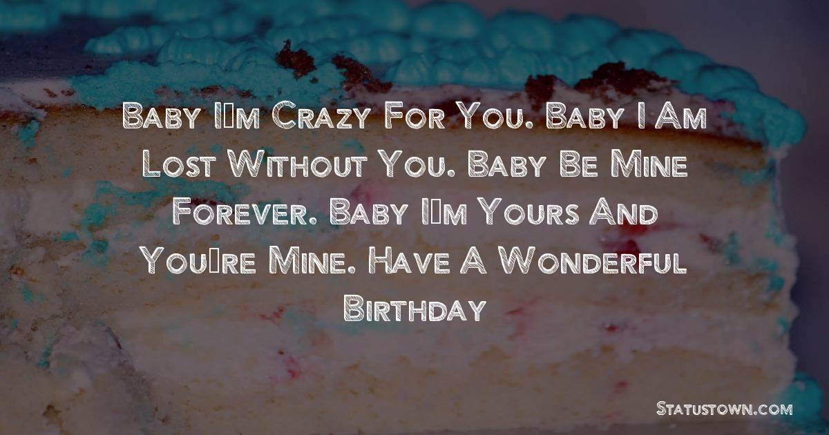 Birthday Wishes for Husband -   Baby I'm crazy for you. Baby I am lost without you. Baby be mine forever. Baby I'm yours and you're mine. Have a wonderful birthday