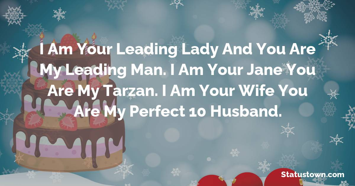 Birthday Wishes for Husband -   I am your leading lady and you are my leading man. I am your Jane you are my Tarzan. I am your wife you are my perfect 10 husband.