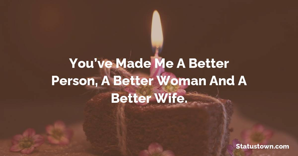 Birthday Wishes for Husband -   You've made me a better person, a better woman and a better wife.